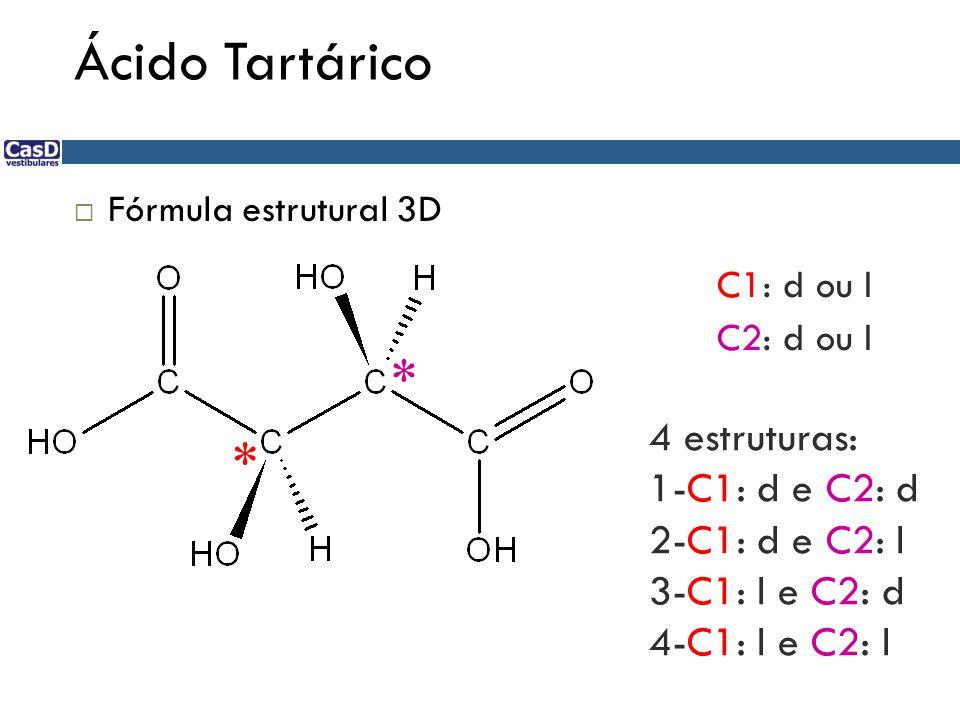 Ácido Tartárico  Fórmula estrutural 3D * * C1: d ou l C2: d ou l 4 estruturas: 1-C1: d e C2: d 2-C1: d e C2: l 3-C1: l e C2: d 4-C1: l e C2: l