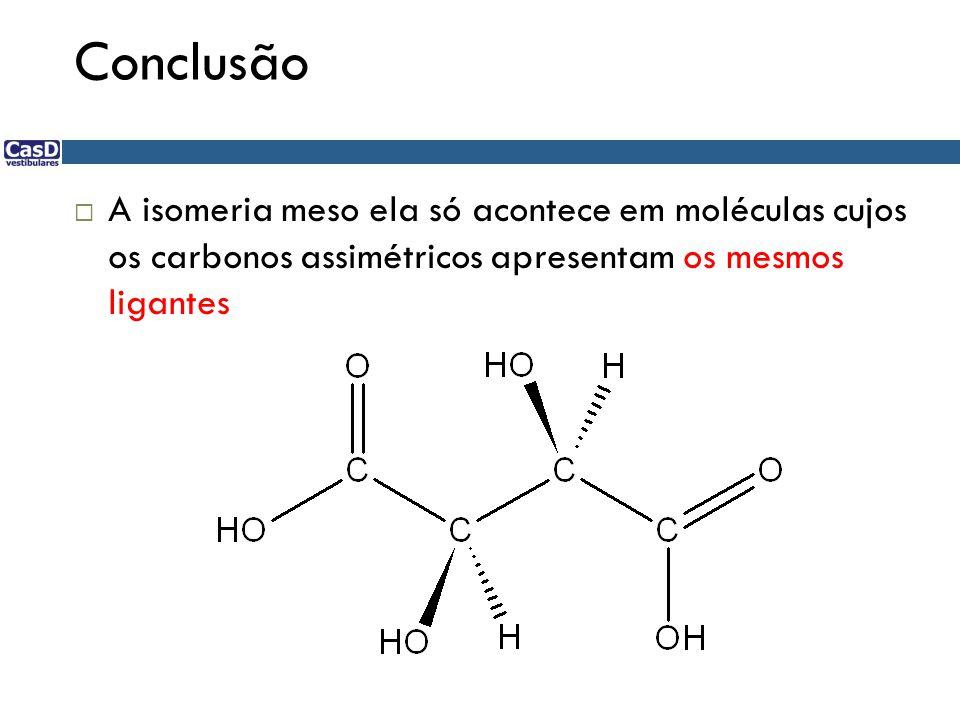 Conclusão  A isomeria meso ela só acontece em moléculas cujos os carbonos assimétricos apresentam os mesmos ligantes