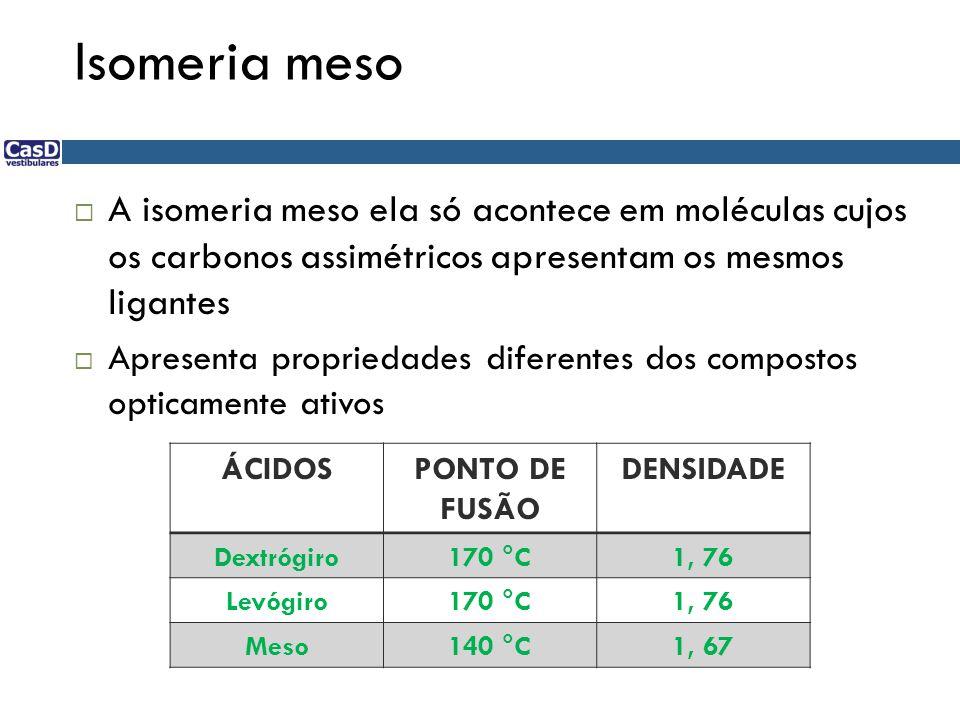 Isomeria meso  A isomeria meso ela só acontece em moléculas cujos os carbonos assimétricos apresentam os mesmos ligantes  Apresenta propriedades dif