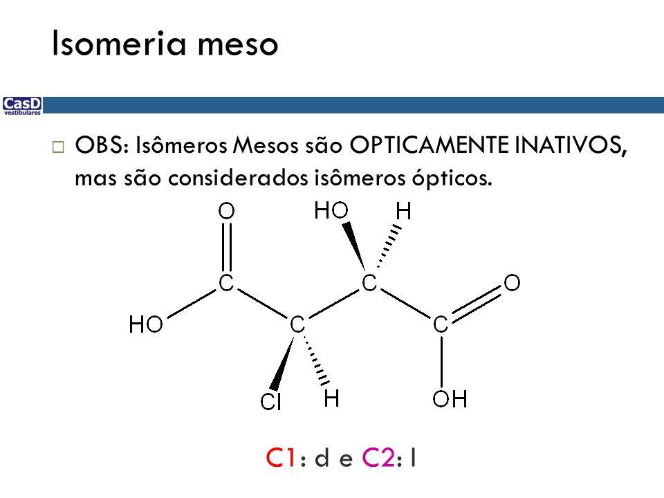Isomeria meso  OBS: Isômeros Mesos são OPTICAMENTE INATIVOS, mas são considerados isômeros ópticos. C1: d e C2: l