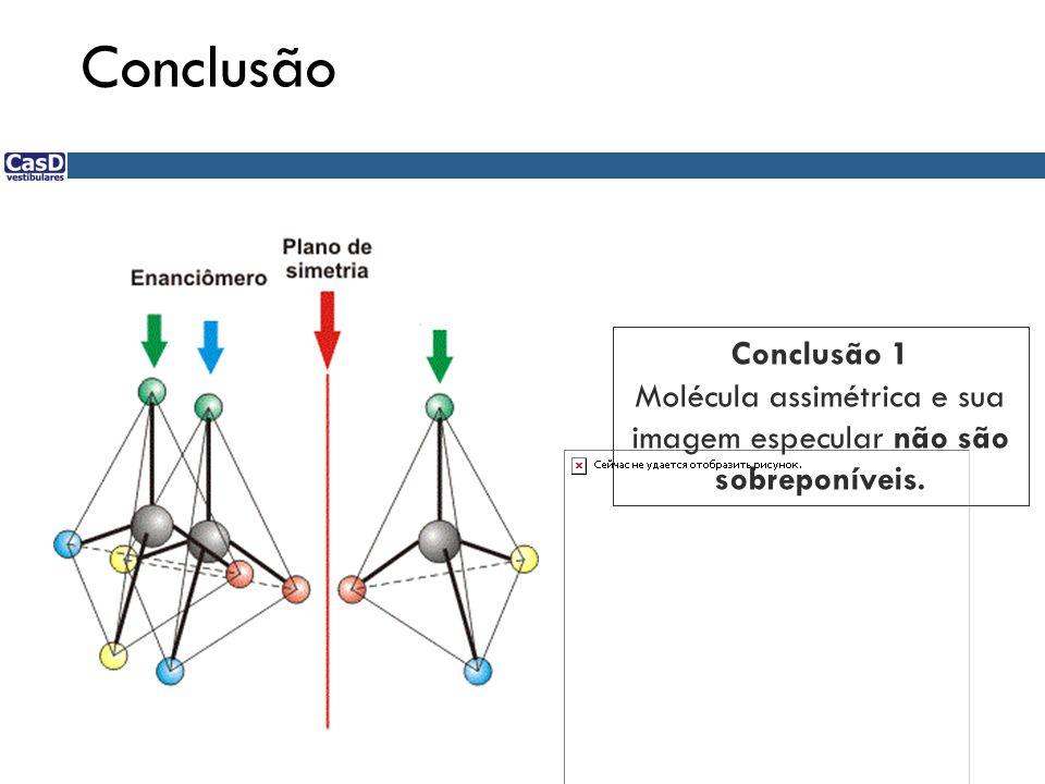 Conclusão 1 Molécula assimétrica e sua imagem especular não são sobreponíveis.