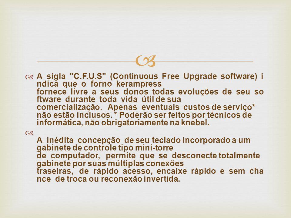   A sigla C.F.U.S (Continuous Free Upgrade software) i ndica que o forno kerampress fornece livre a seus donos todas evoluções de seu so ftware durante toda vida útil de sua comercialização.