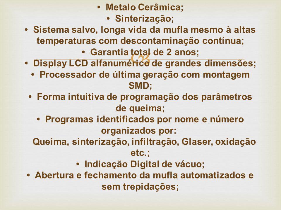  • Metalo Cerâmica; • Sinterização; • Sistema salvo, longa vida da mufla mesmo à altas temperaturas com descontaminação contínua; • Garantia total de