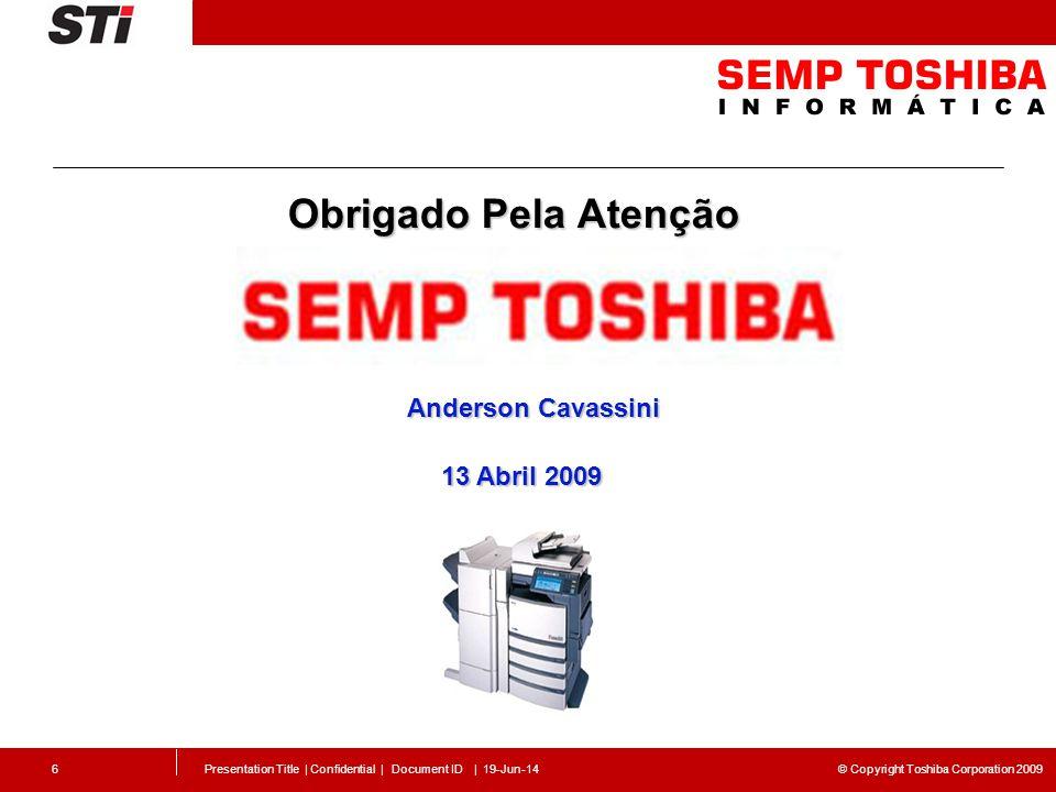 © Copyright Toshiba Corporation 2009 Presentation Title | Confidential | Document ID | 19-Jun-146 Obrigado Pela Atenção Anderson Cavassini 13 Abril 20