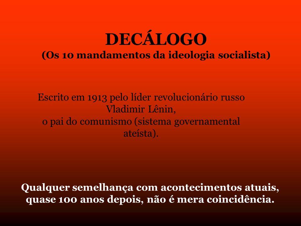DECÁLOGO (Os 10 mandamentos da ideologia socialista) Escrito em 1913 pelo líder revolucionário russo Vladimir Lênin, o pai do comunismo (sistema governamental ateísta).