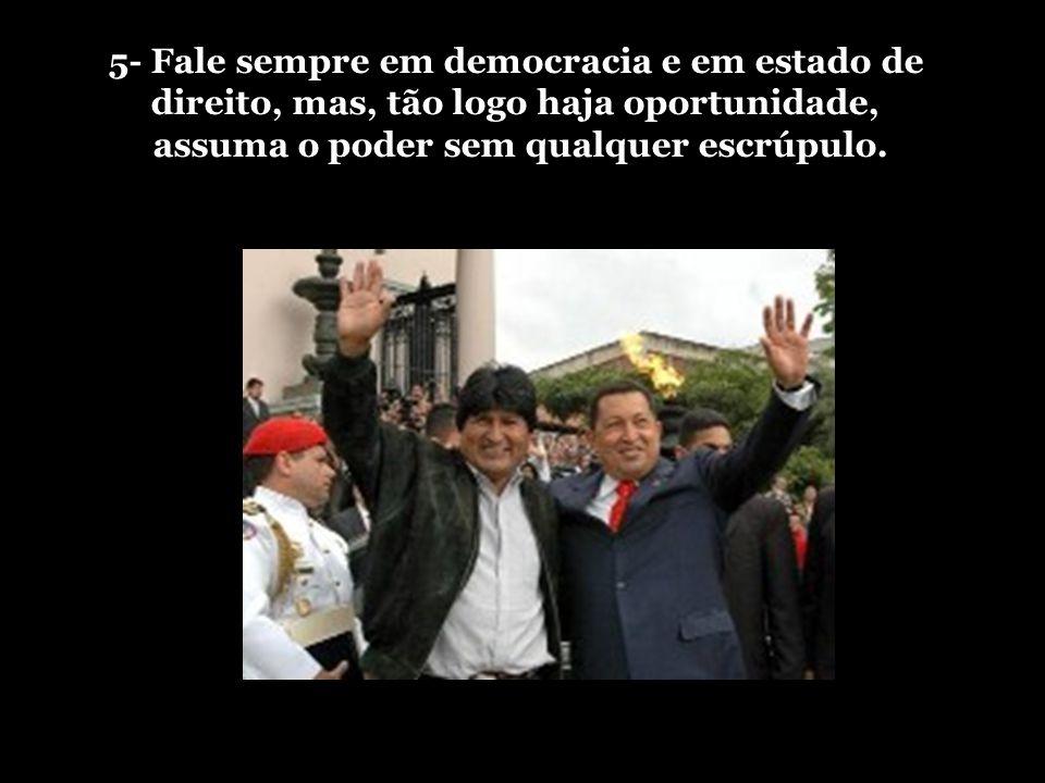 5- Fale sempre em democracia e em estado de direito, mas, tão logo haja oportunidade, assuma o poder sem qualquer escrúpulo.