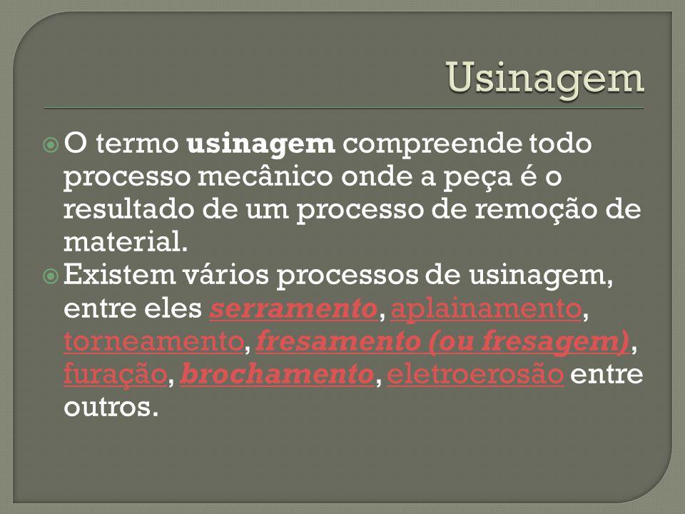  O termo usinagem compreende todo processo mecânico onde a peça é o resultado de um processo de remoção de material.