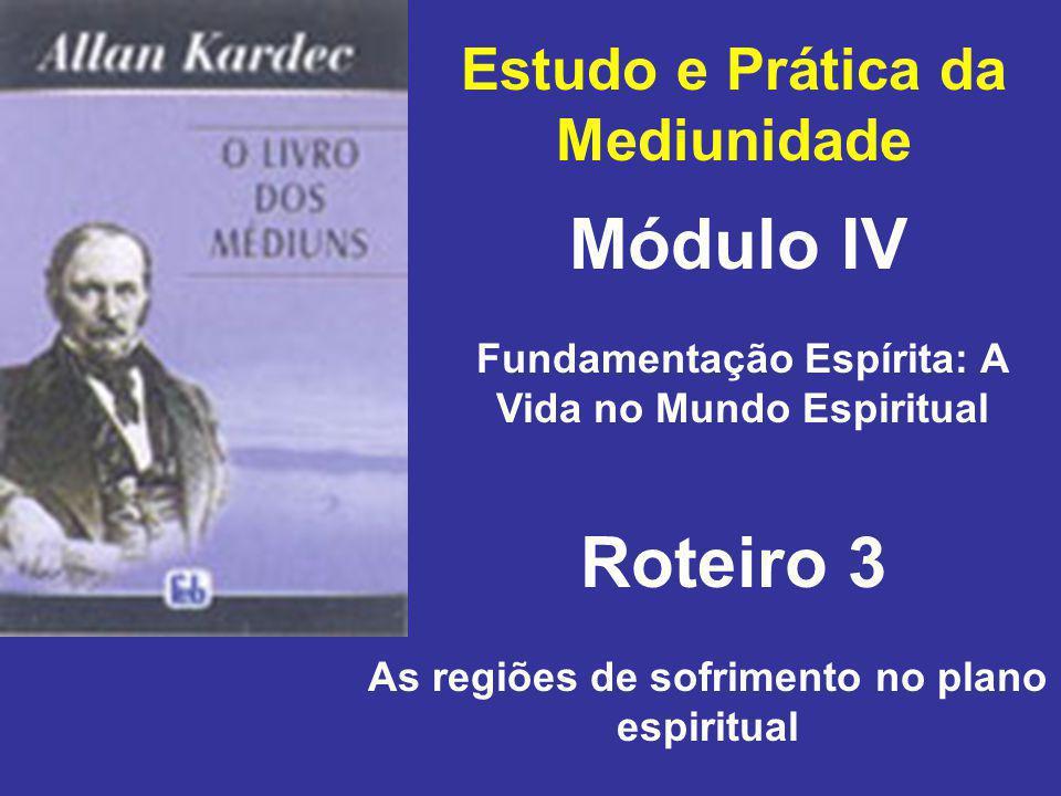 Estudo e Prática da Mediunidade Módulo IV Roteiro 3 Fundamentação Espírita: A Vida no Mundo Espiritual As regiões de sofrimento no plano espiritual