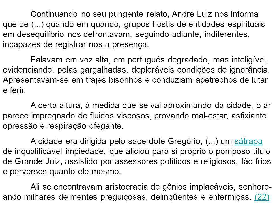 Continuando no seu pungente relato, André Luiz nos informa que de (...) quando em quando, grupos hostis de entidades espirituais em desequilíbrio nos