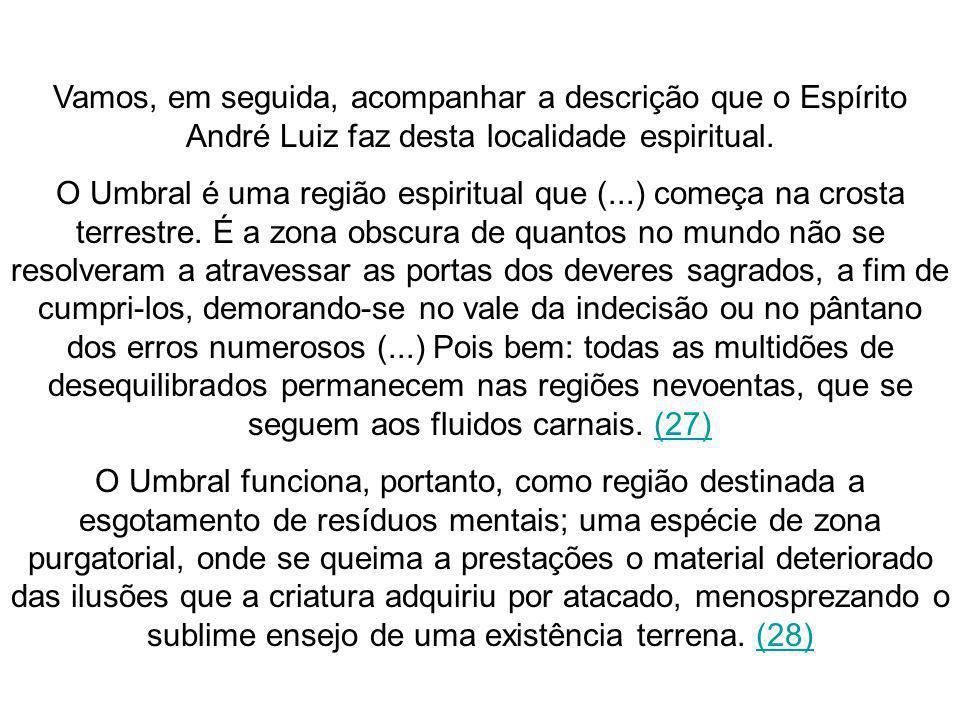 Vamos, em seguida, acompanhar a descrição que o Espírito André Luiz faz desta localidade espiritual. O Umbral é uma região espiritual que (...) começa