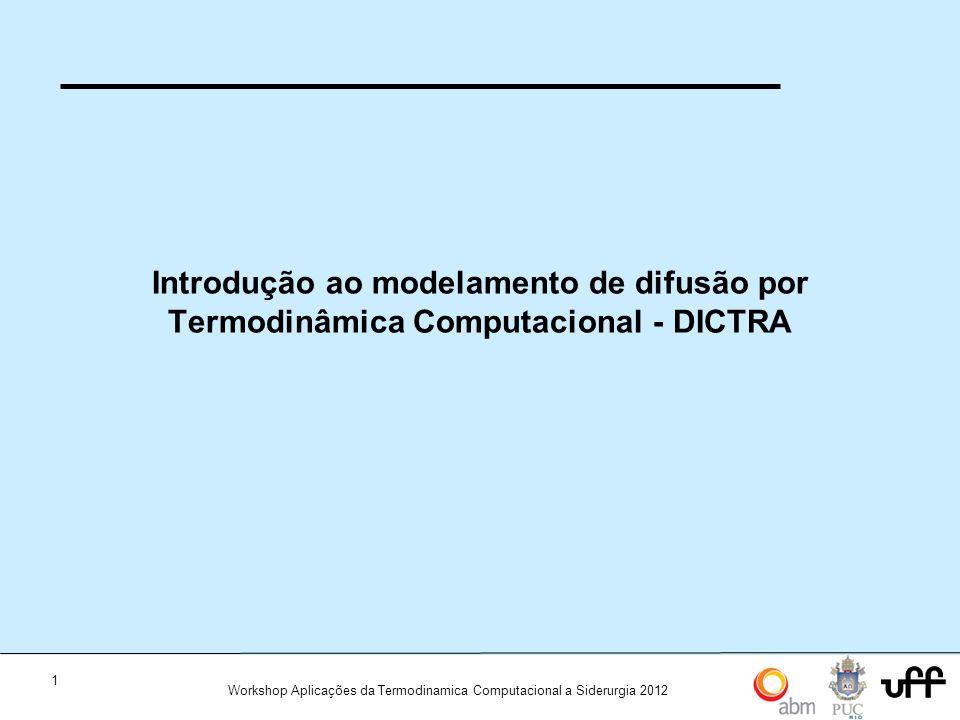 1 Workshop Aplicações da Termodinamica Computacional a Siderurgia 2012 Introdução ao modelamento de difusão por Termodinâmica Computacional - DICTRA