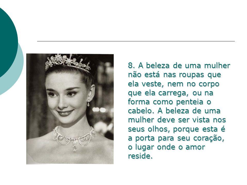 8. A beleza de uma mulher não está nas roupas que ela veste, nem no corpo que ela carrega, ou na forma como penteia o cabelo. A beleza de uma mulher d