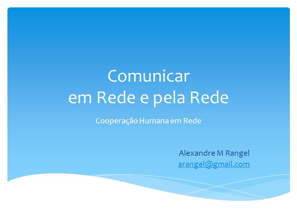 Comunicar em Rede e pela Rede Cooperação Humana em Rede Alexandre M Rangel arangel@gmail.com