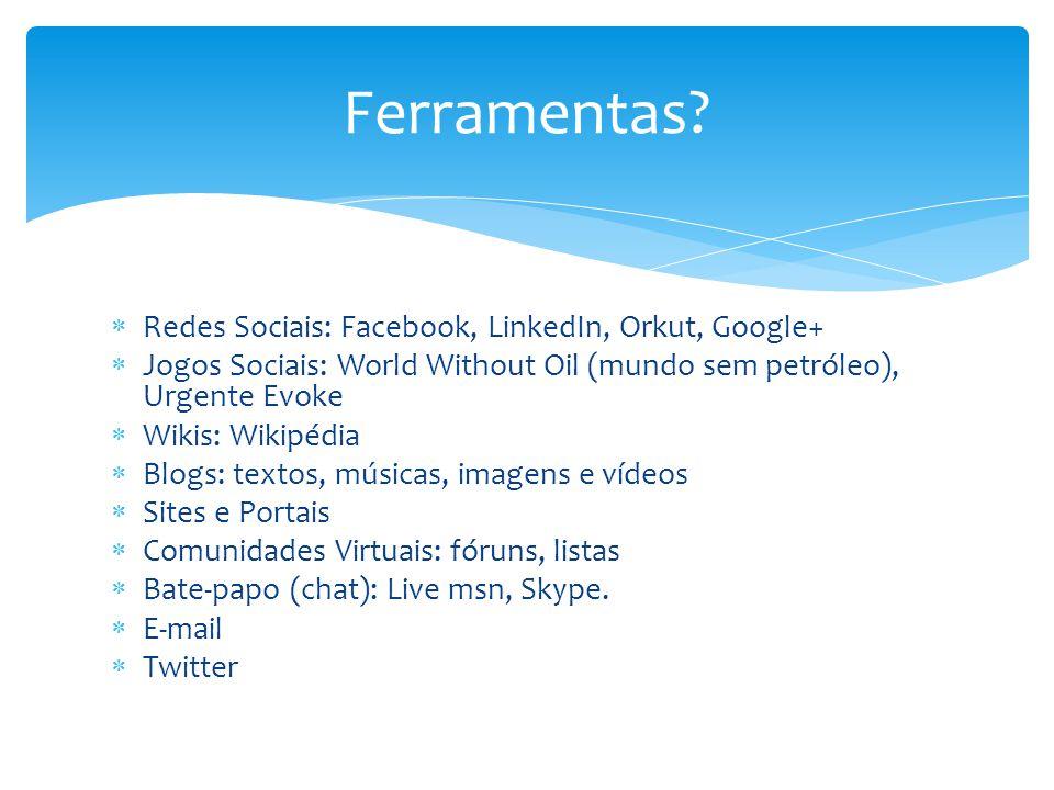  Redes Sociais: Facebook, LinkedIn, Orkut, Google+  Jogos Sociais: World Without Oil (mundo sem petróleo), Urgente Evoke  Wikis: Wikipédia  Blogs: