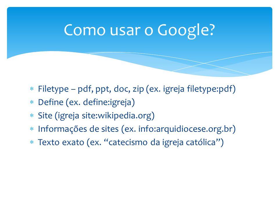 Como usar o Google?  Filetype – pdf, ppt, doc, zip (ex. igreja filetype:pdf)  Define (ex. define:igreja)  Site (igreja site:wikipedia.org)  Inform