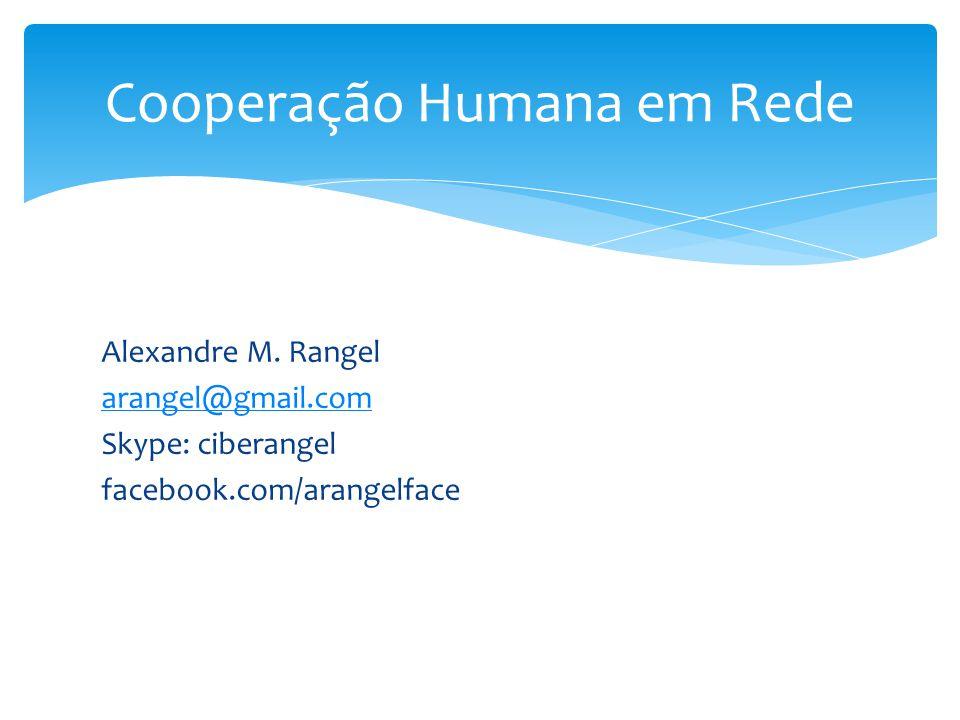 Alexandre M. Rangel arangel@gmail.com Skype: ciberangel facebook.com/arangelface Cooperação Humana em Rede