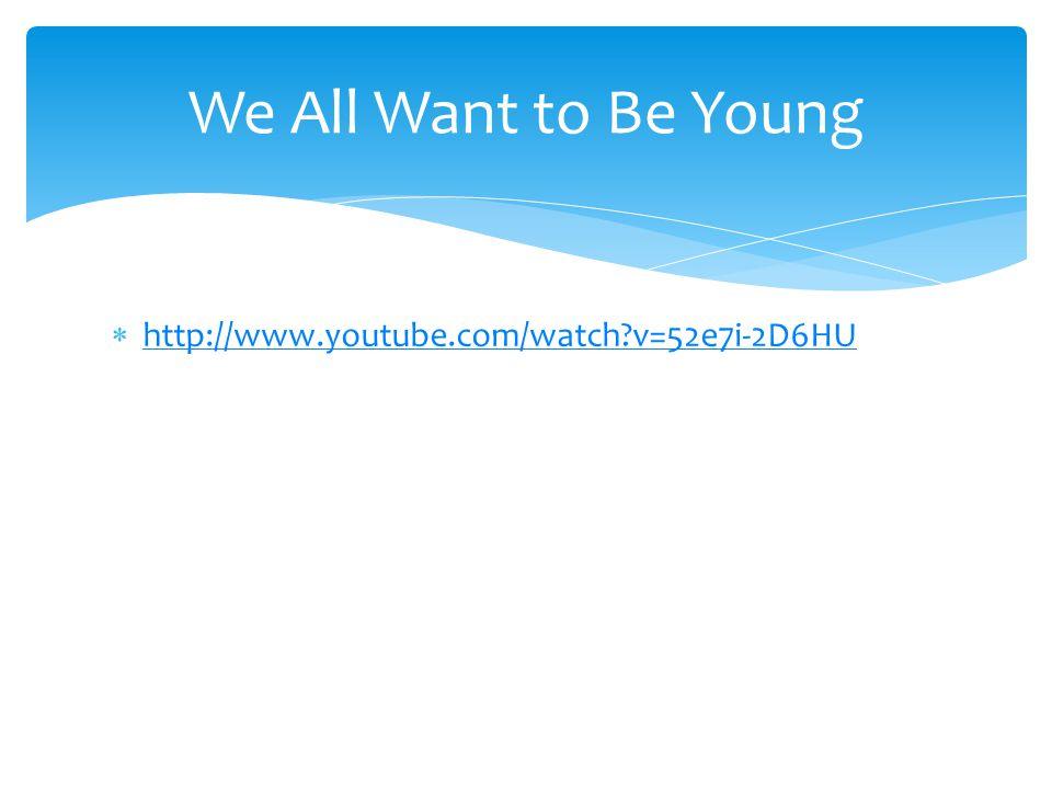  http://www.youtube.com/watch?v=52e7i-2D6HU http://www.youtube.com/watch?v=52e7i-2D6HU We All Want to Be Young