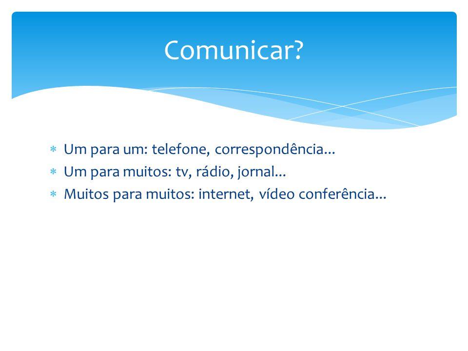  Um para um: telefone, correspondência...  Um para muitos: tv, rádio, jornal...  Muitos para muitos: internet, vídeo conferência... Comunicar?