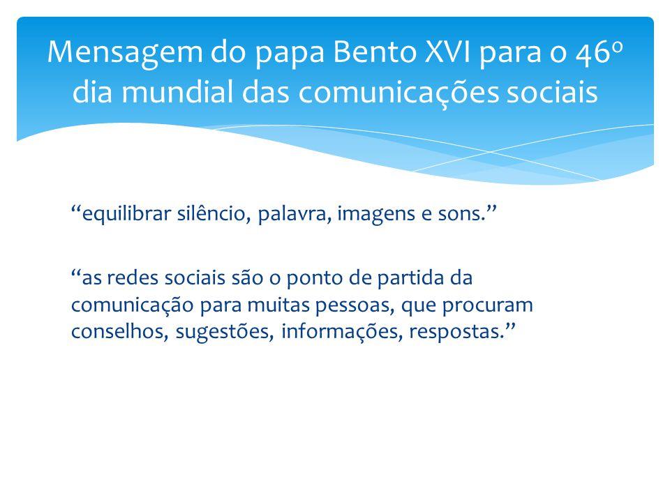 """Mensagem do papa Bento XVI para o 46 o dia mundial das comunicações sociais """"equilibrar silêncio, palavra, imagens e sons."""" """"as redes sociais são o po"""