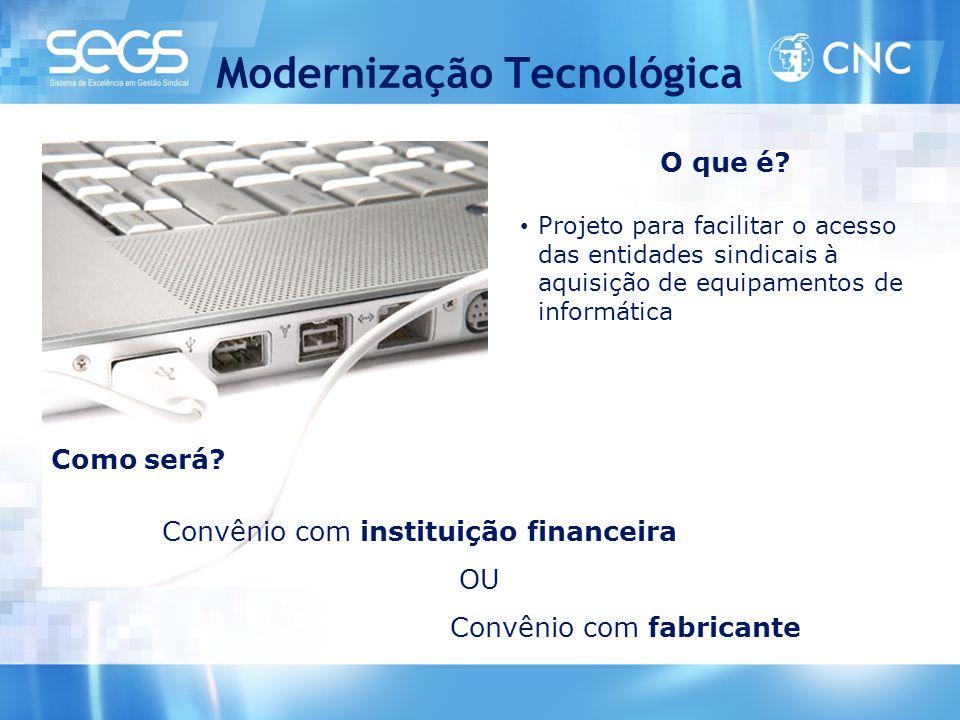 Modernização Tecnológica O que é? • Projeto para facilitar o acesso das entidades sindicais à aquisição de equipamentos de informática Como será? Conv
