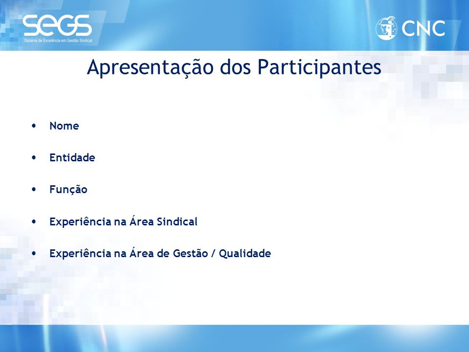 Apresentação dos Participantes • Nome • Entidade • Função • Experiência na Área Sindical • Experiência na Área de Gestão / Qualidade