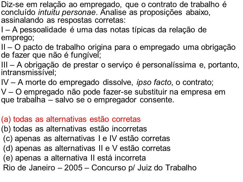 •Diz-se em relação ao empregado, que o contrato de trabalho é concluído intuitu personae. Analise as proposições abaixo, assinalando as respostas corr