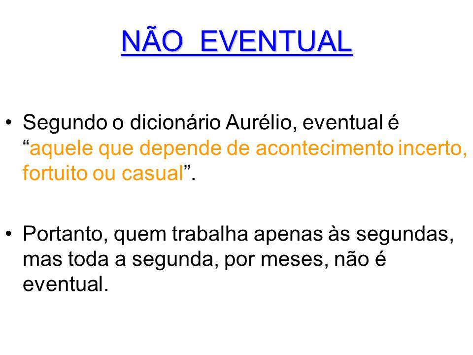 """NÃO EVENTUAL •Segundo o dicionário Aurélio, eventual é """"aquele que depende de acontecimento incerto, fortuito ou casual"""". •Portanto, quem trabalha ape"""