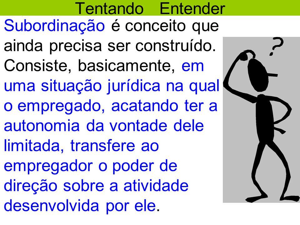 Tentando Entender •Subordinação é conceito que ainda precisa ser construído. Consiste, basicamente, em uma situação jurídica na qual o empregado, acat