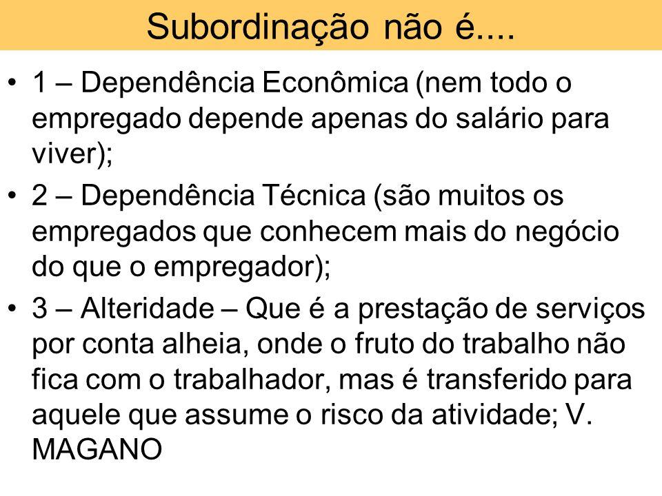 Subordinação não é.... •1 – Dependência Econômica (nem todo o empregado depende apenas do salário para viver); •2 – Dependência Técnica (são muitos os