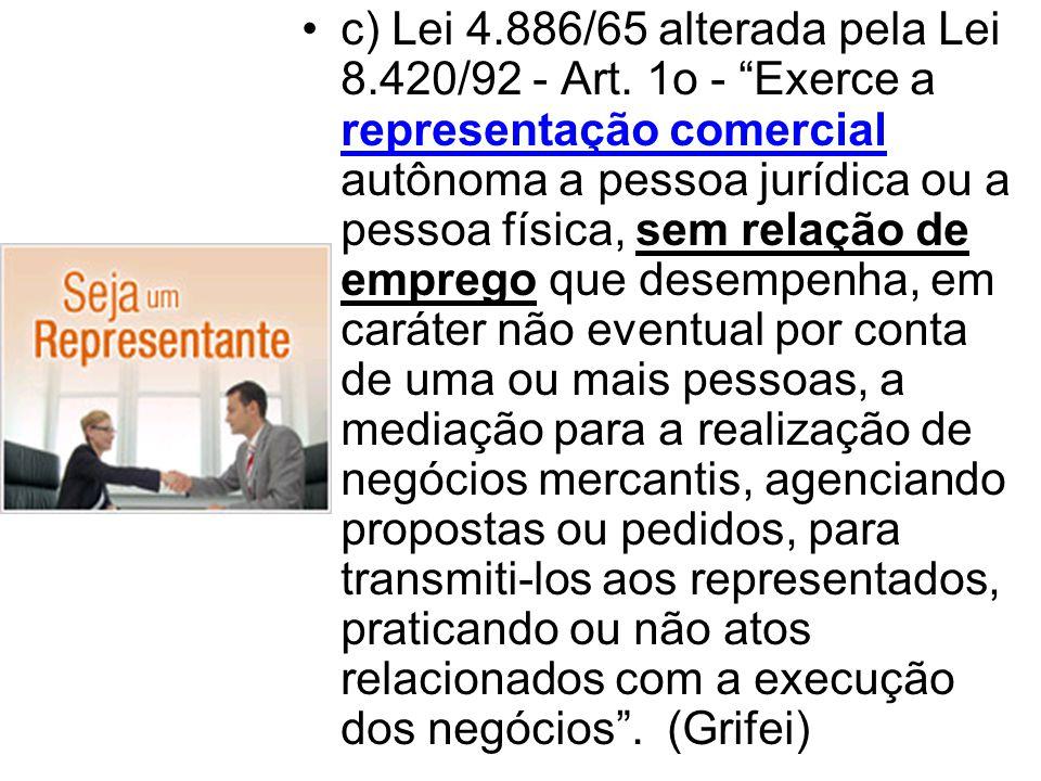 """•c) Lei 4.886/65 alterada pela Lei 8.420/92 - Art. 1o - """"Exerce a representação comercial autônoma a pessoa jurídica ou a pessoa física, sem relação d"""