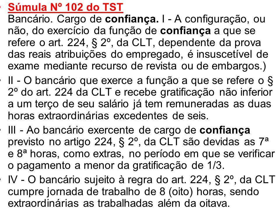 •Súmula Nº 102 do TST Bancário. Cargo de confiança. I - A configuração, ou não, do exercício da função de confiança a que se refere o art. 224, § 2º,