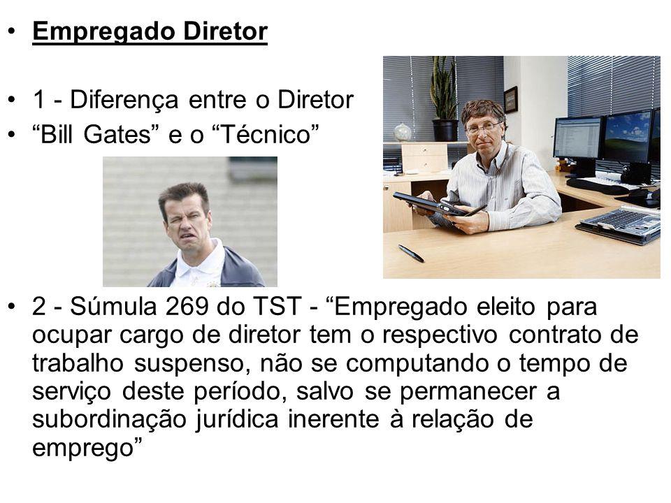 """•Empregado Diretor •1 - Diferença entre o Diretor •""""Bill Gates"""" e o """"Técnico"""" •2 - Súmula 269 do TST - """"Empregado eleito para ocupar cargo de diretor"""