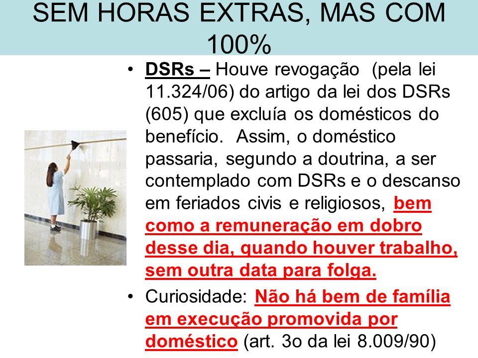 SEM HORAS EXTRAS, MAS COM 100% •DSRs – Houve revogação (pela lei 11.324/06) do artigo da lei dos DSRs (605) que excluía os domésticos do benefício. As