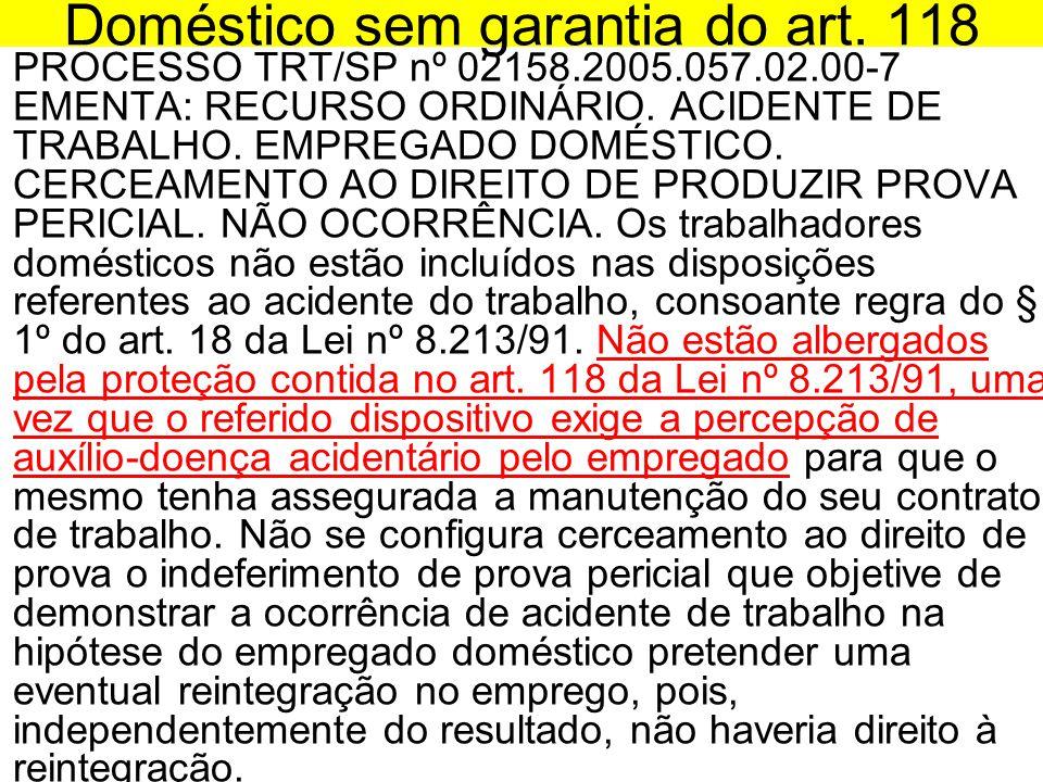 Doméstico sem garantia do art. 118 •PROCESSO TRT/SP nº 02158.2005.057.02.00-7 EMENTA: RECURSO ORDINÁRIO. ACIDENTE DE TRABALHO. EMPREGADO DOMÉSTICO. CE