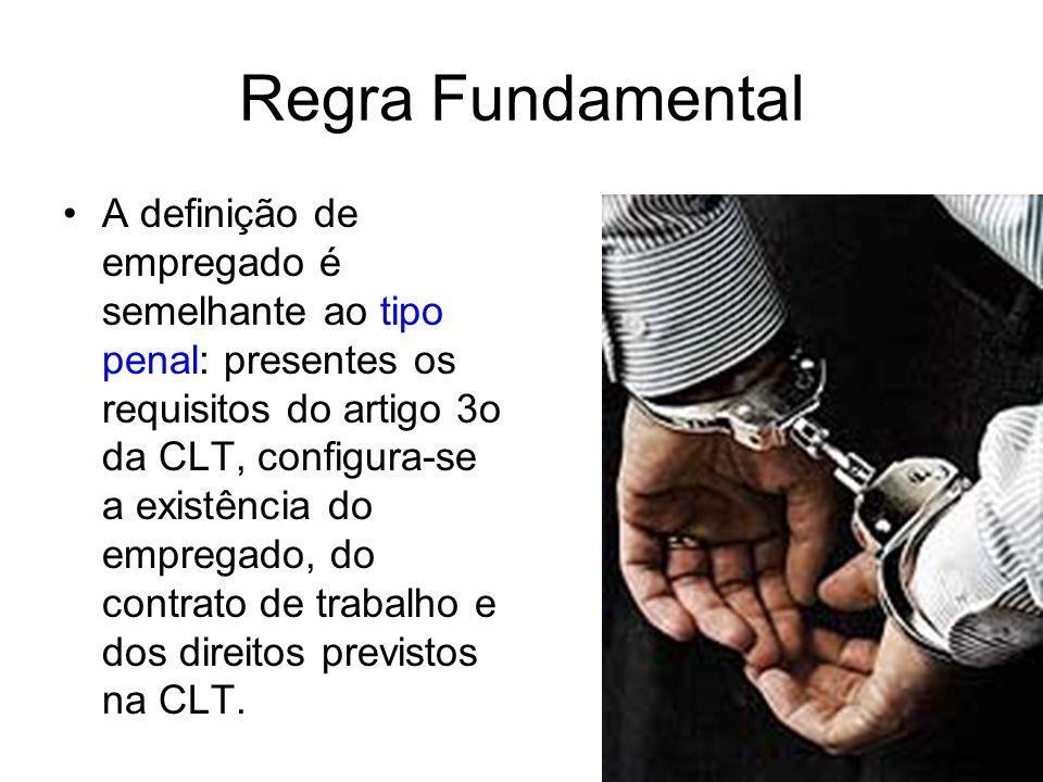 Regra Fundamental •A definição de empregado é semelhante ao tipo penal: presentes os requisitos do artigo 3o da CLT, configura-se a existência do empr