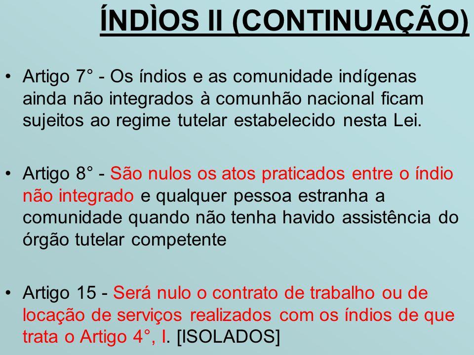 ÍNDÌOS II (CONTINUAÇÃO) •Artigo 7° - Os índios e as comunidade indígenas ainda não integrados à comunhão nacional ficam sujeitos ao regime tutelar est