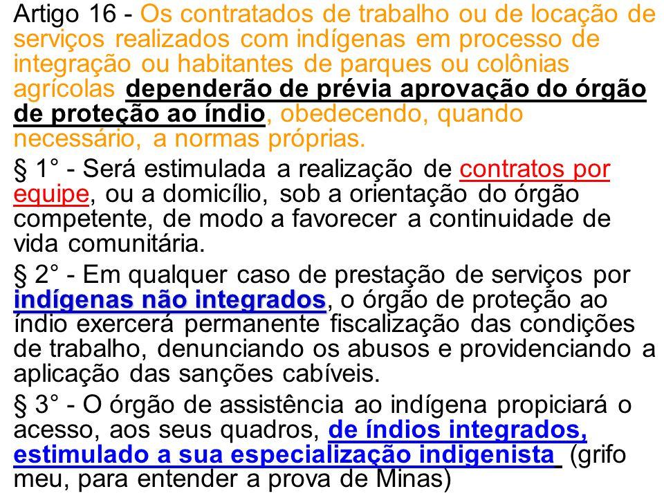 •Artigo 16 - Os contratados de trabalho ou de locação de serviços realizados com indígenas em processo de integração ou habitantes de parques ou colôn