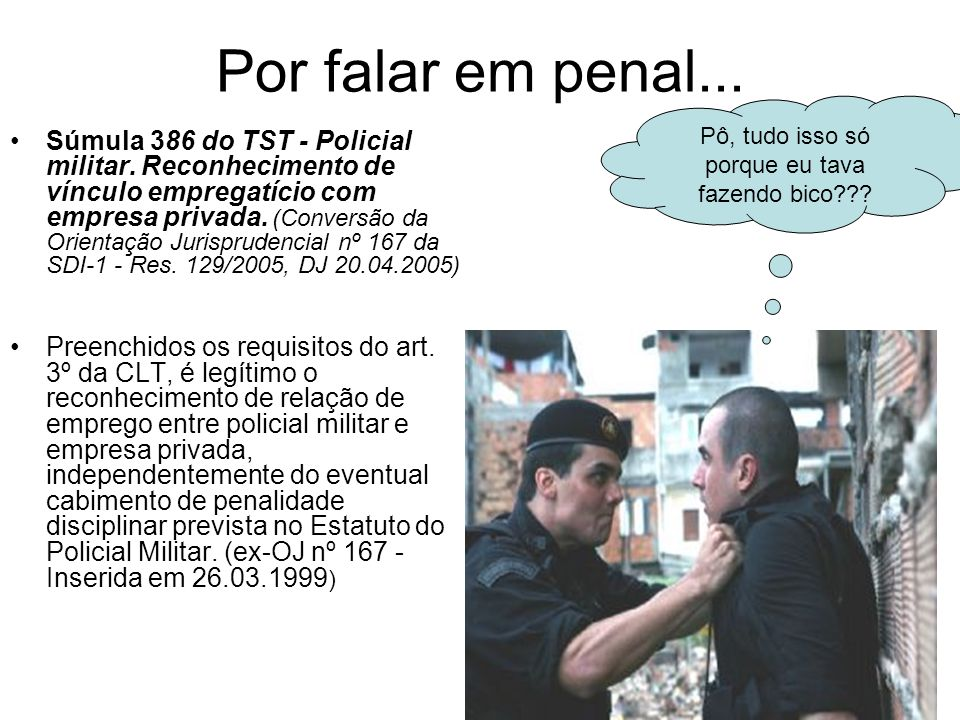 Por falar em penal... •Súmula 386 do TST - Policial militar. Reconhecimento de vínculo empregatício com empresa privada. (Conversão da Orientação Juri