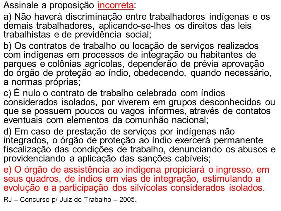 •Assinale a proposição incorreta: •a) Não haverá discriminação entre trabalhadores indígenas e os demais trabalhadores, aplicando-se-lhes os direitos