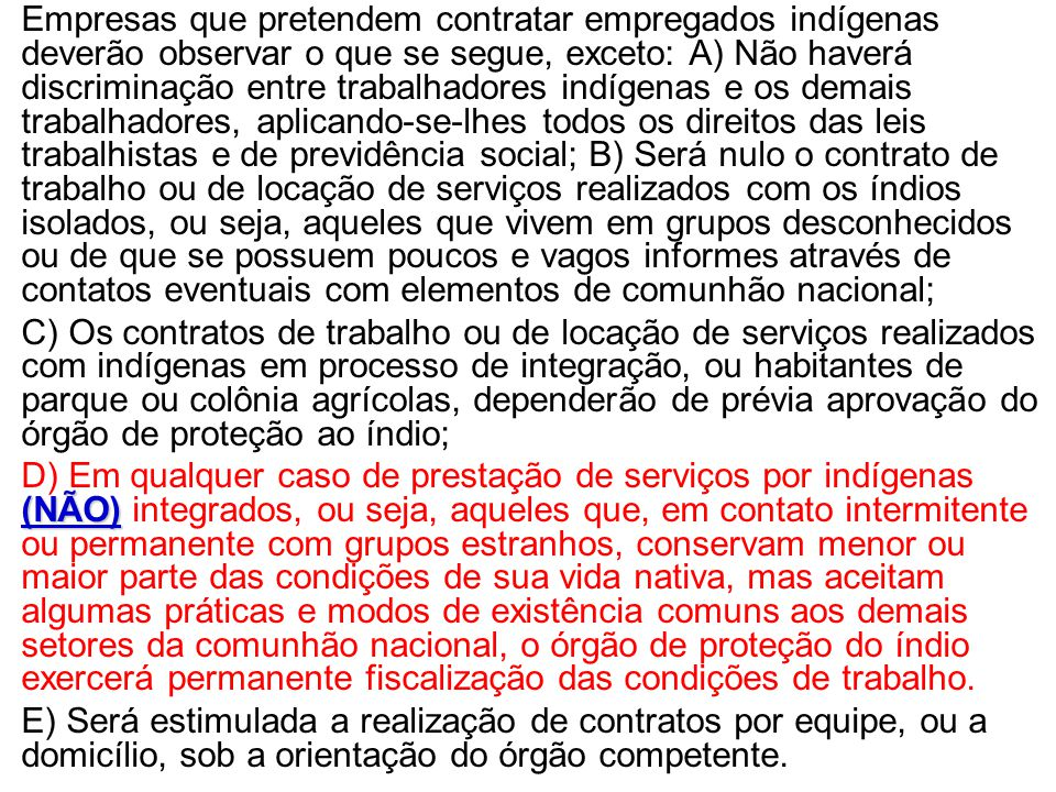 •Empresas que pretendem contratar empregados indígenas deverão observar o que se segue, exceto: A) Não haverá discriminação entre trabalhadores indíge