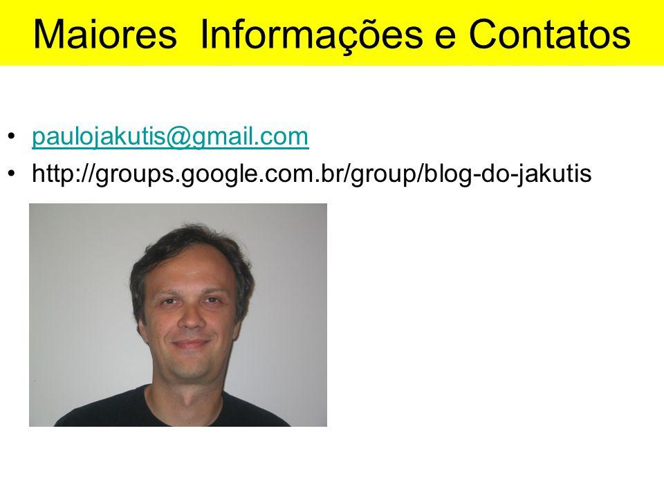 Maiores Informações e Contatos •paulojakutis@gmail.compaulojakutis@gmail.com •http://groups.google.com.br/group/blog-do-jakutis