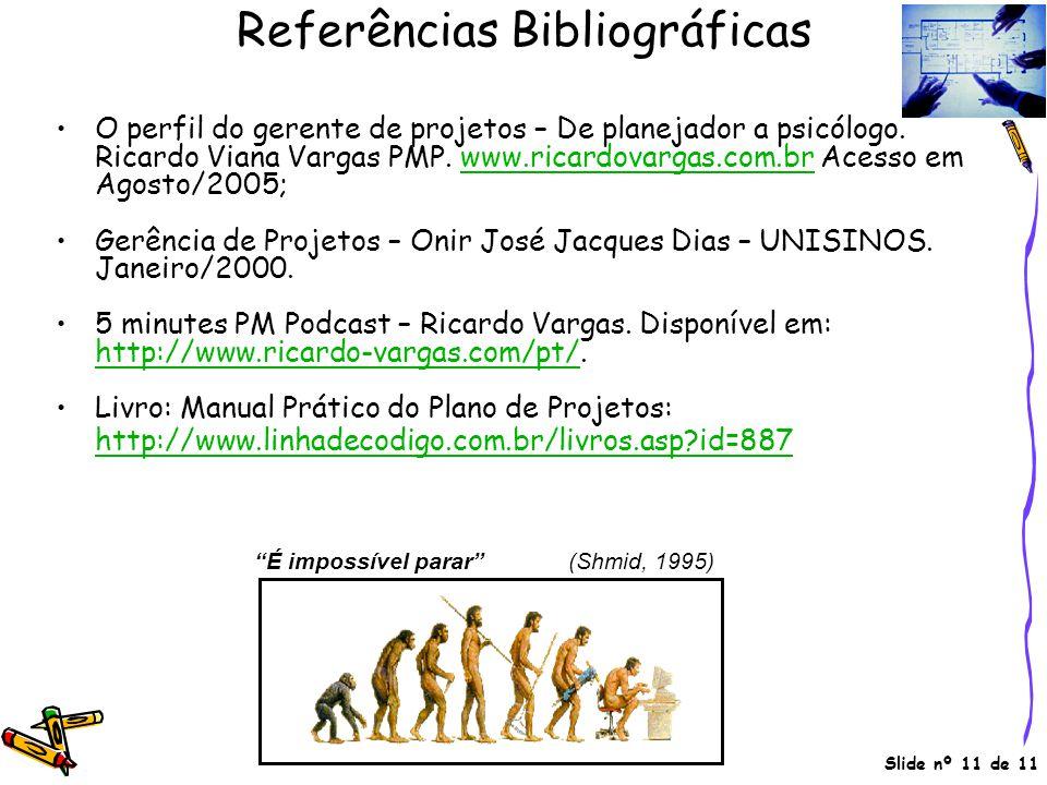 Slide nº 11 de 11 Referências Bibliográficas •O perfil do gerente de projetos – De planejador a psicólogo. Ricardo Viana Vargas PMP. www.ricardovargas