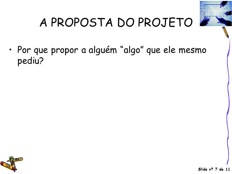 """Slide nº 7 de 11 A PROPOSTA DO PROJETO •Por que propor a alguém """"algo"""" que ele mesmo pediu?"""