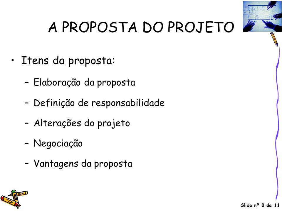 Slide nº 8 de 11 A PROPOSTA DO PROJETO •Itens da proposta: –Elaboração da proposta –Definição de responsabilidade –Alterações do projeto –Negociação –Vantagens da proposta