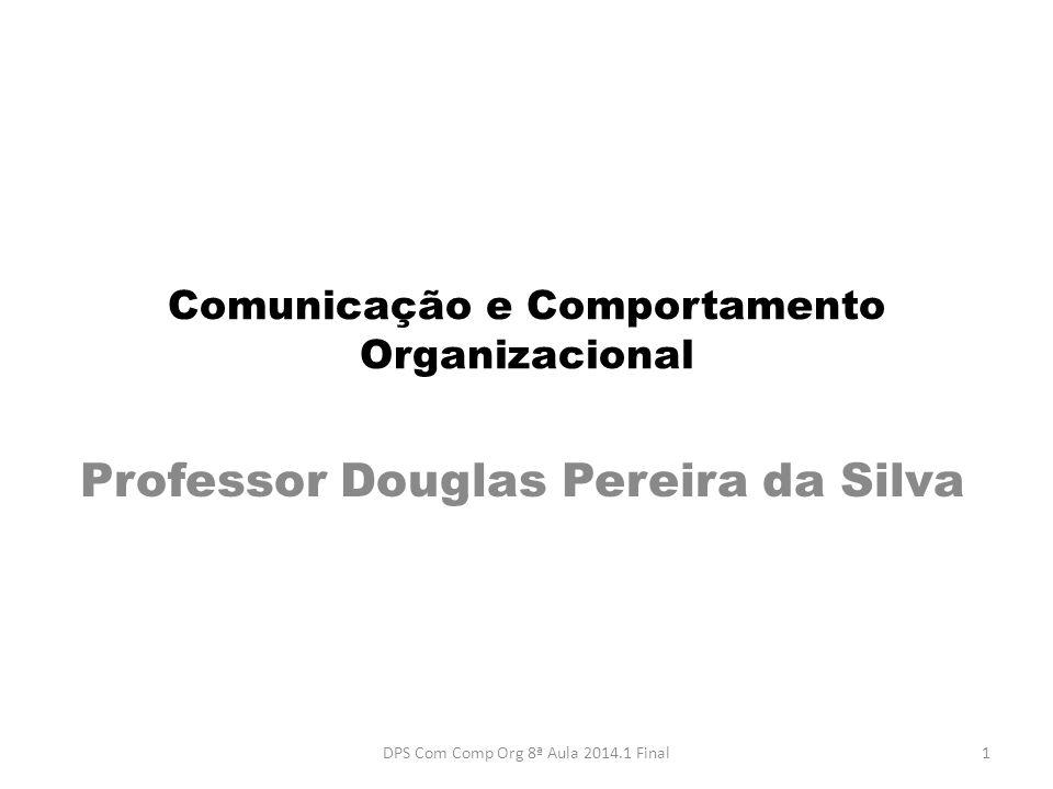 Comunicação e Comportamento Organizacional Professor Douglas Pereira da Silva 1DPS Com Comp Org 8ª Aula 2014.1 Final
