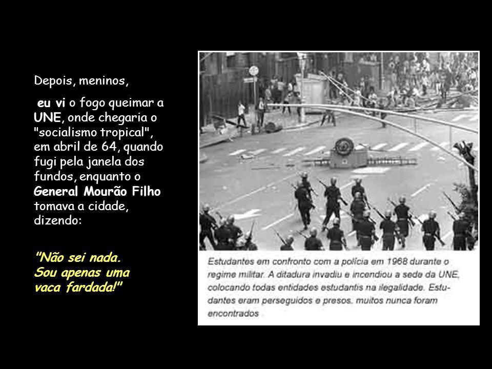 Depois, meninos, eu vi o fogo queimar a UNE, onde chegaria o socialismo tropical , em abril de 64, quando fugi pela janela dos fundos, enquanto o General Mourão Filho tomava a cidade, dizendo: Não sei nada.