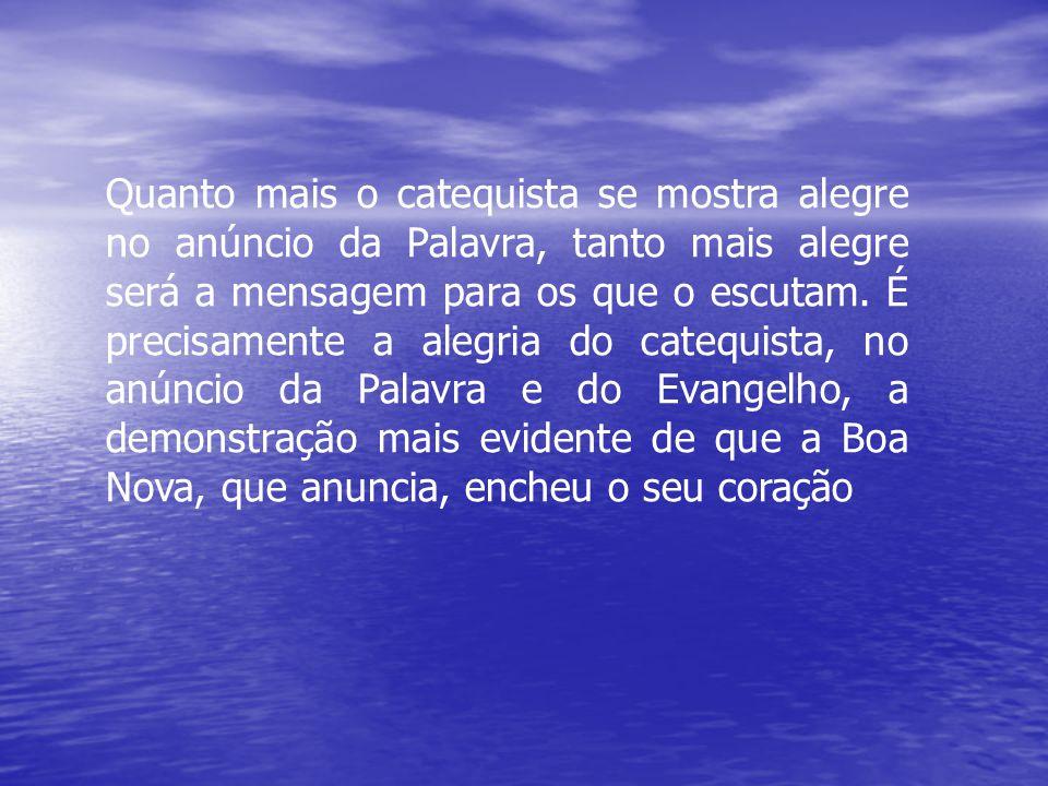 Quanto mais o catequista se mostra alegre no anúncio da Palavra, tanto mais alegre será a mensagem para os que o escutam.