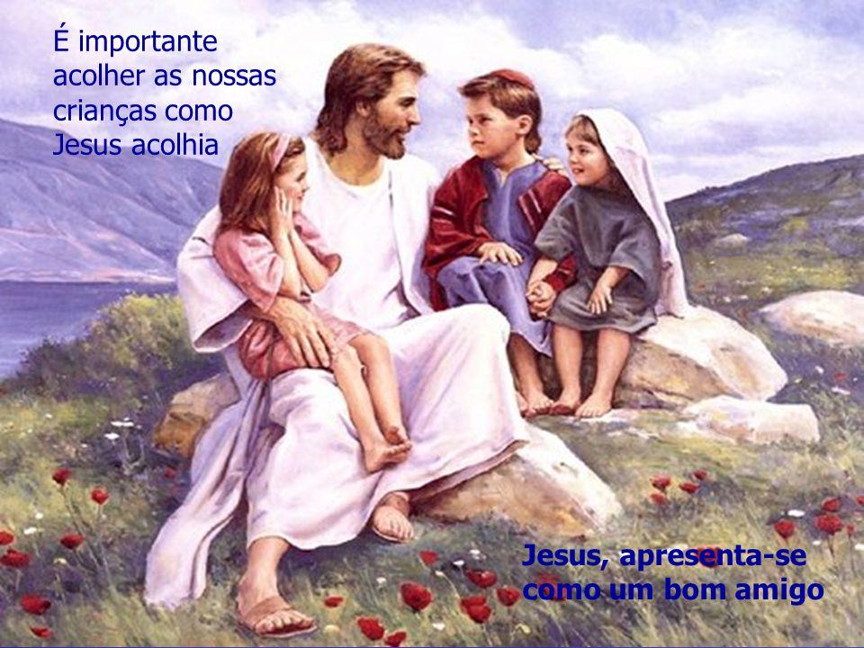 É importante acolher as nossas crianças como Jesus acolhia Jesus, apresenta-se como um bom amigo