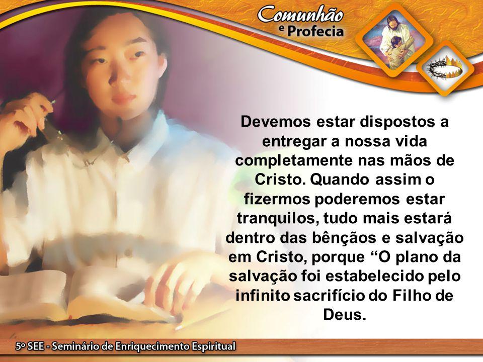 Devemos estar dispostos a entregar a nossa vida completamente nas mãos de Cristo. Quando assim o fizermos poderemos estar tranquilos, tudo mais estará