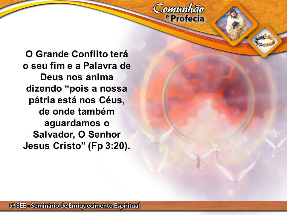 """O Grande Conflito terá o seu fim e a Palavra de Deus nos anima dizendo """"pois a nossa pátria está nos Céus, de onde também aguardamos o Salvador, O Sen"""
